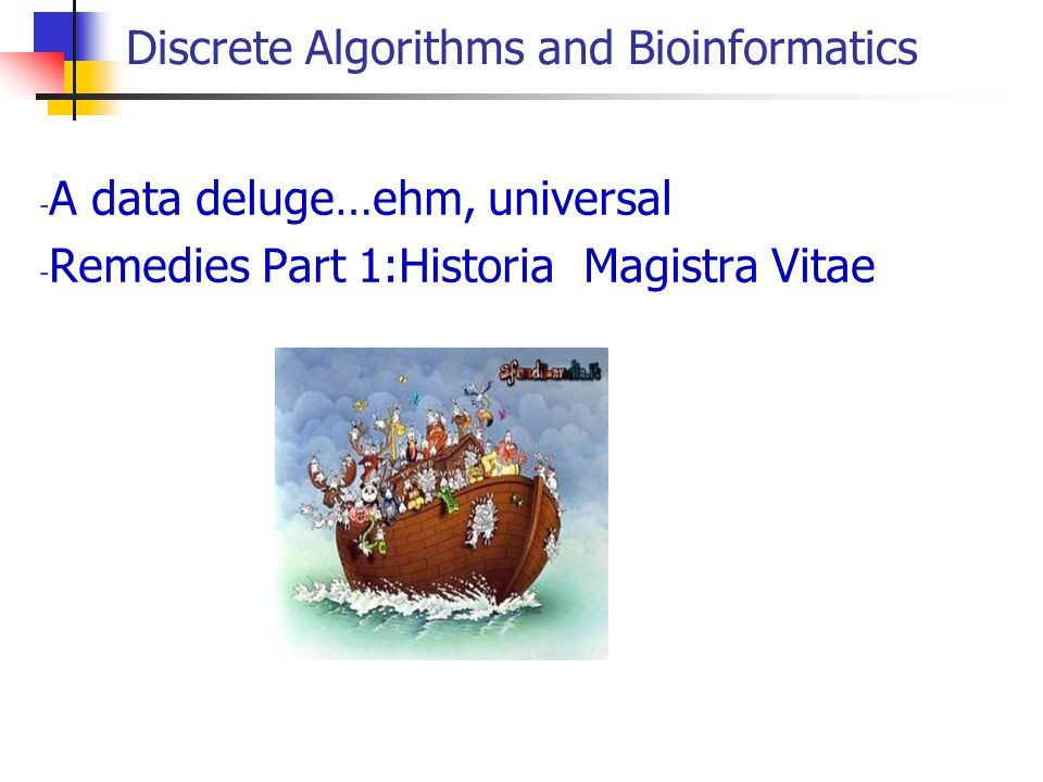 Discrete Algorithms and Bioinformatics - A data deluge…ehm, universal - Remedies Part 1:Historia Magistra Vitae