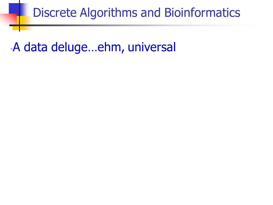 Discrete Algorithms and Bioinformatics - A data deluge…ehm, universal