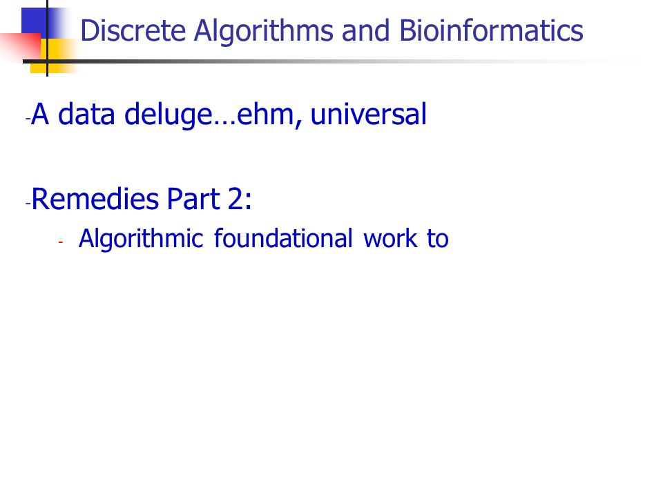 Discrete Algorithms and Bioinformatics - A data deluge…ehm, universal - Remedies Part 2: - Algorithmic foundational work to