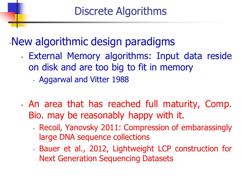 Discrete Algorithms - New algorithmic design paradigms External Memory algorithms: Input data reside on disk and are too big to fit in memory Aggarwal and Vitter 1988 An area that has reached full maturity, Comp.