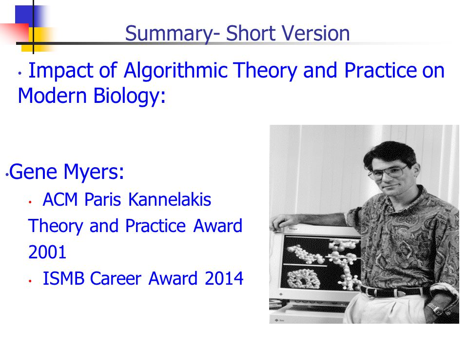 Summary- Short Version Impact of Algorithmic Theory and Practice on Modern Biology: Gene Myers: ACM Paris Kannelakis Theory and Practice Award 2001 ISMB Career Award 2014