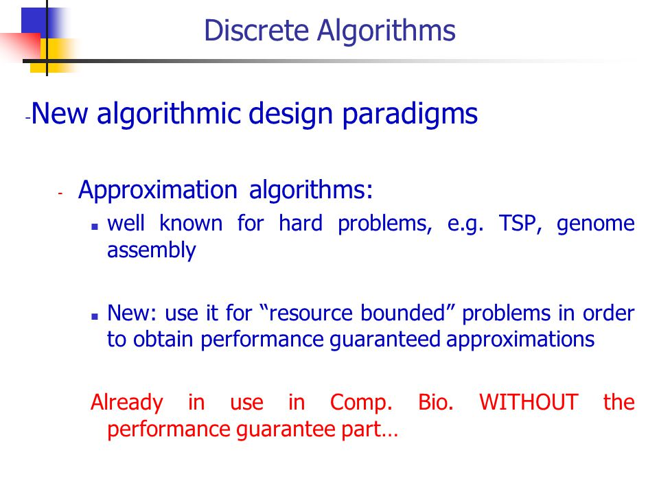 Discrete Algorithms - New algorithmic design paradigms - Approximation algorithms: well known for hard problems, e.g.