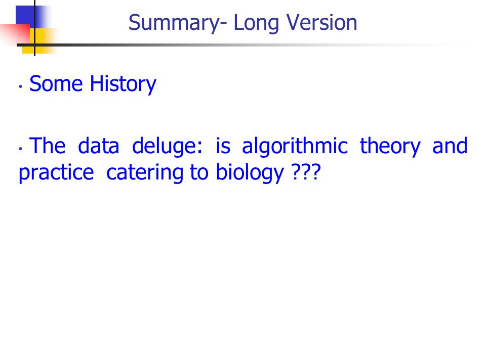 Summary- Long Version Some History The data deluge: is algorithmic theory and practice catering to biology