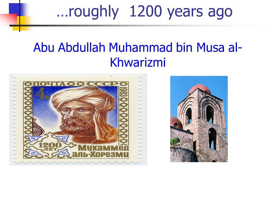 …roughly 1200 years ago Abu Abdullah Muhammad bin Musa al- Khwarizmi