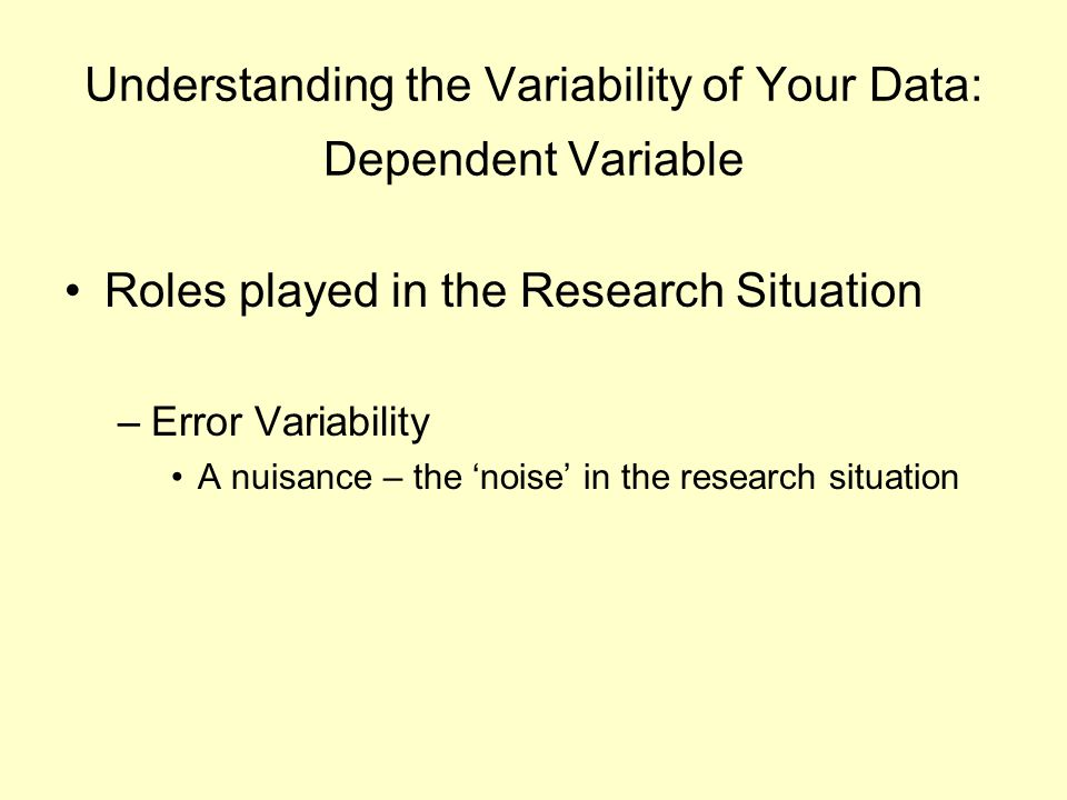 Understanding the Variability of Your Data: Dependent Variable Roles played in the Research Situation –Error Variability A nuisance – the 'noise' in t