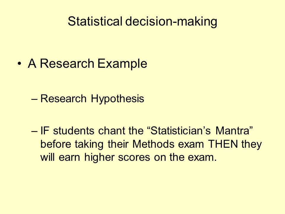 "Statistical decision-making A Research Example –Research Hypothesis –IF students chant the ""Statistician's Mantra"" before taking their Methods exam TH"