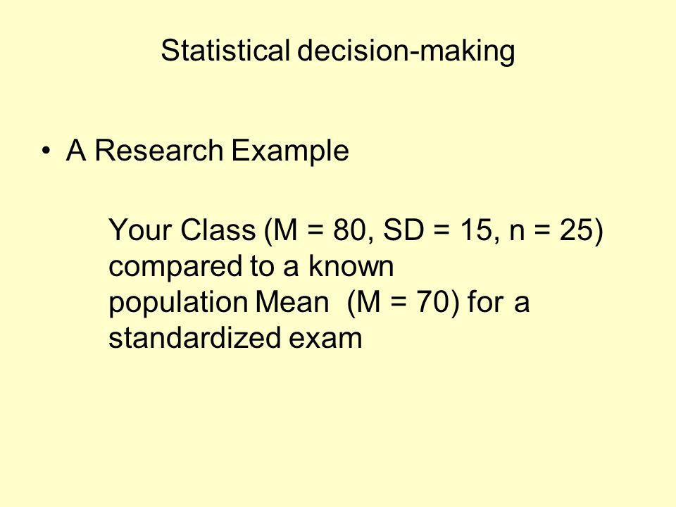 Statistical decision-making A Research Example Your Class (M = 80, SD = 15, n = 25) compared to a known population Mean (M = 70) for a standardized ex