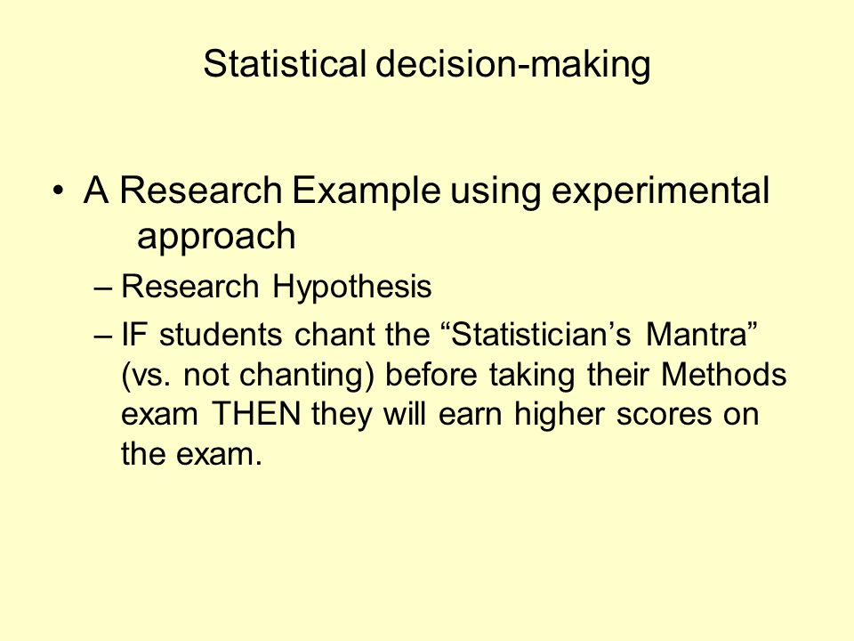"Statistical decision-making A Research Example using experimental approach –Research Hypothesis –IF students chant the ""Statistician's Mantra"" (vs. no"