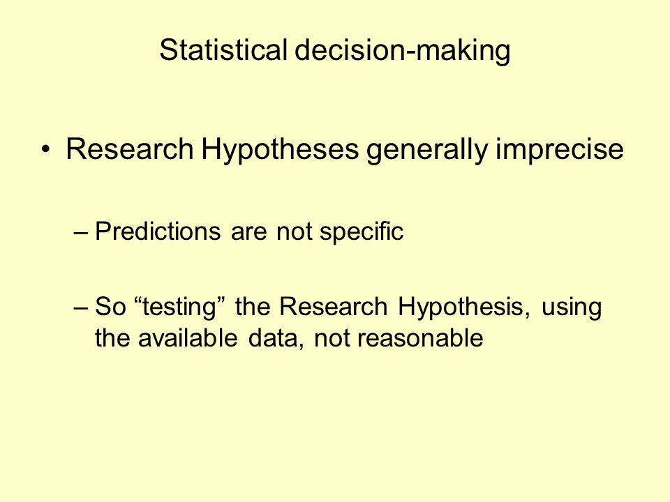 "Statistical decision-making Research Hypotheses generally imprecise –Predictions are not specific –So ""testing"" the Research Hypothesis, using the ava"