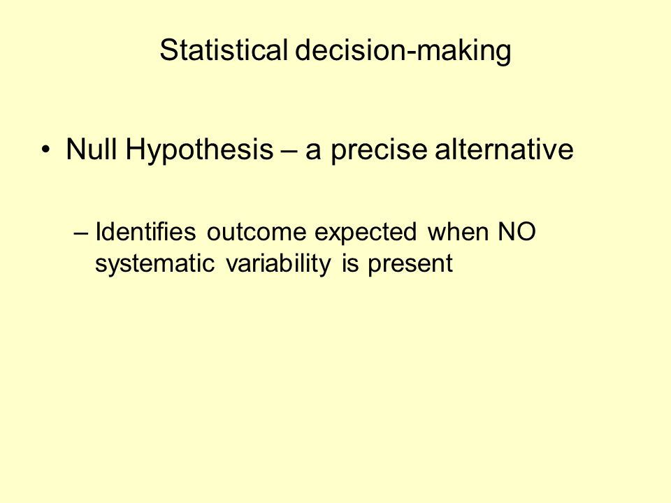 Statistical decision-making Null Hypothesis – a precise alternative –Identifies outcome expected when NO systematic variability is present