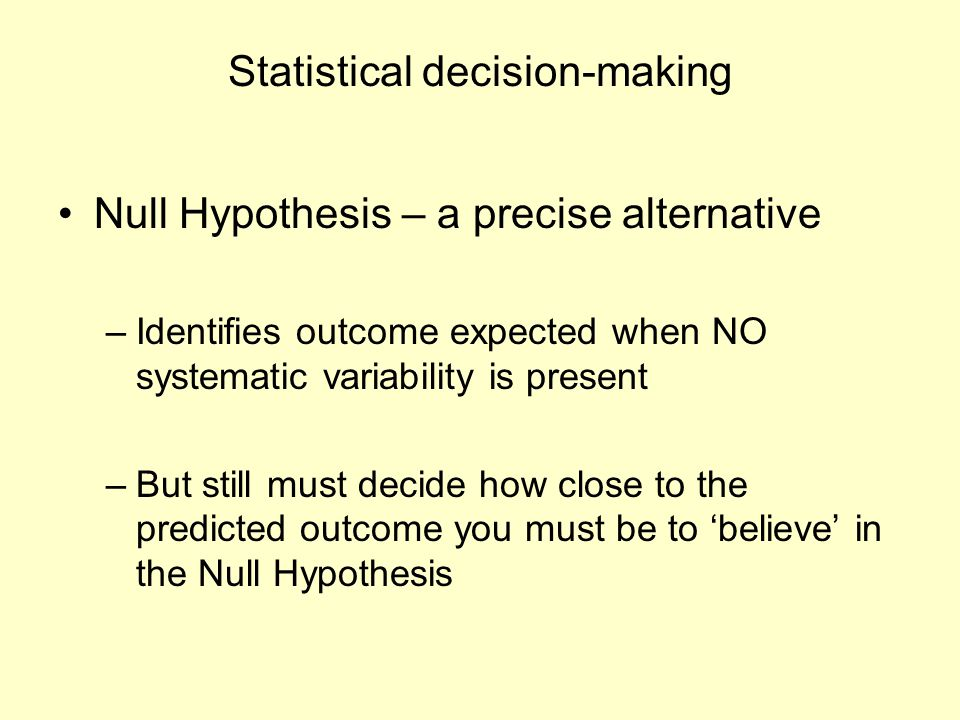 Statistical decision-making Null Hypothesis – a precise alternative –Identifies outcome expected when NO systematic variability is present –But still