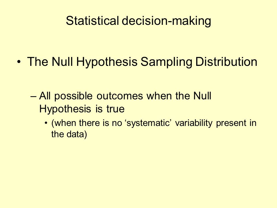 Statistical decision-making The Null Hypothesis Sampling Distribution –All possible outcomes when the Null Hypothesis is true (when there is no 'syste