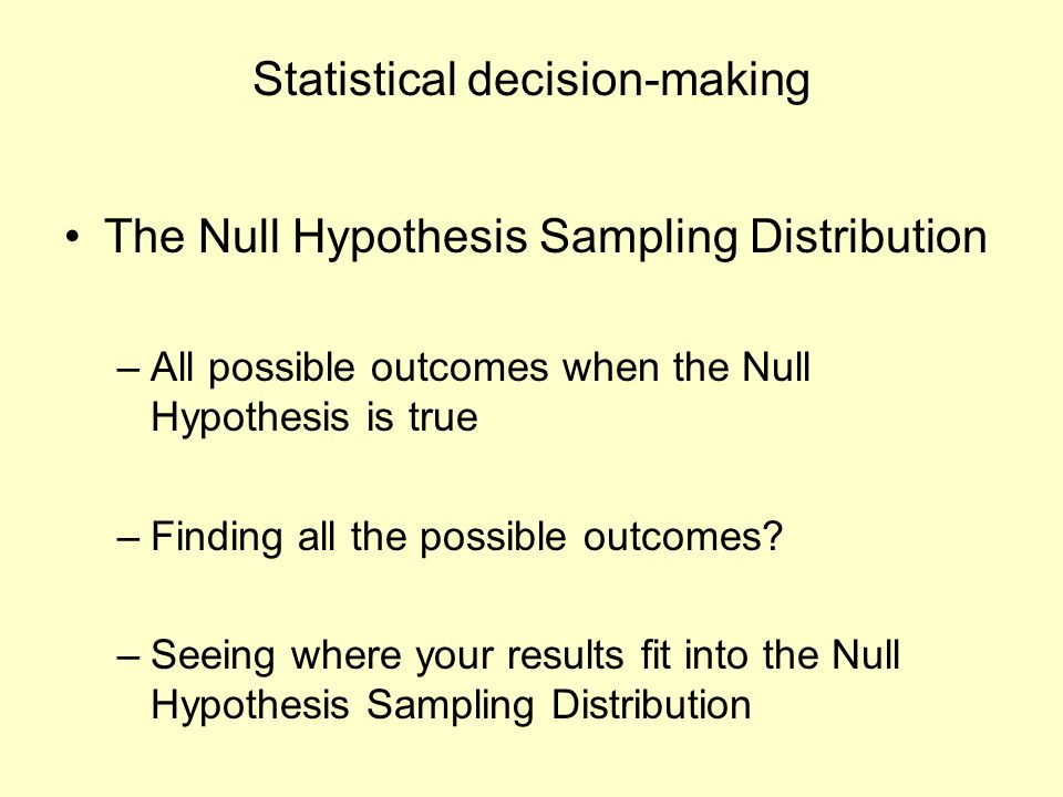 Statistical decision-making The Null Hypothesis Sampling Distribution –All possible outcomes when the Null Hypothesis is true –Finding all the possibl
