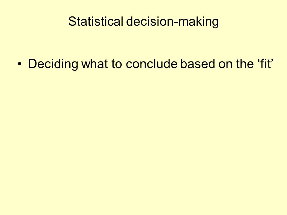 Statistical decision-making Deciding what to conclude based on the 'fit'