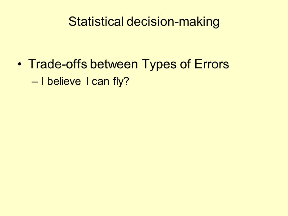 Statistical decision-making Trade-offs between Types of Errors –I believe I can fly?