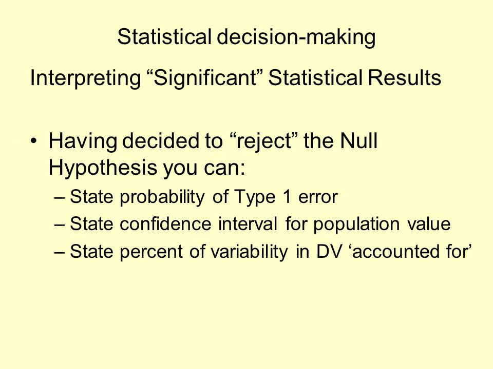 "Statistical decision-making Interpreting ""Significant"" Statistical Results Having decided to ""reject"" the Null Hypothesis you can: –State probability"