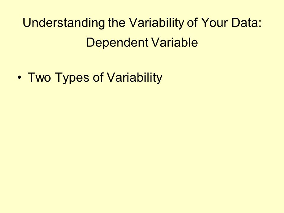 Understanding the Variability of Your Data: Dependent Variable Two Types of Variability