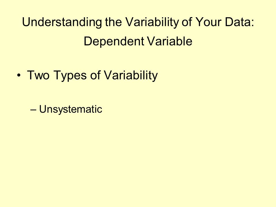 Understanding the Variability of Your Data: Dependent Variable Two Types of Variability –Unsystematic