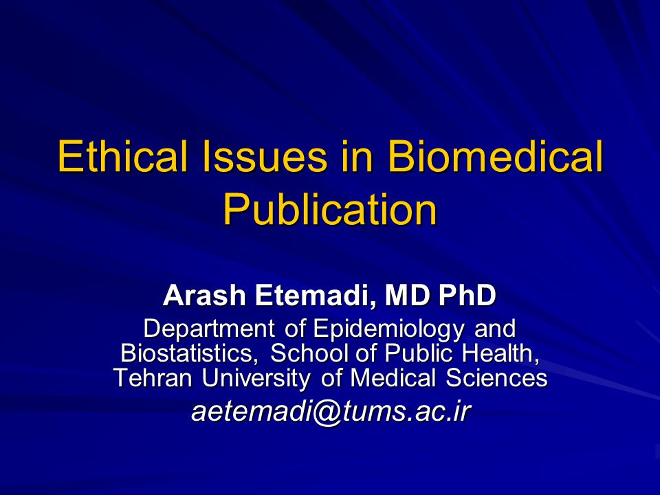 Ethical Issues in Biomedical Publication Arash Etemadi, MD PhD Department of Epidemiology and Biostatistics, School of Public Health, Tehran University of Medical Sciences aetemadi@tums.ac.ir