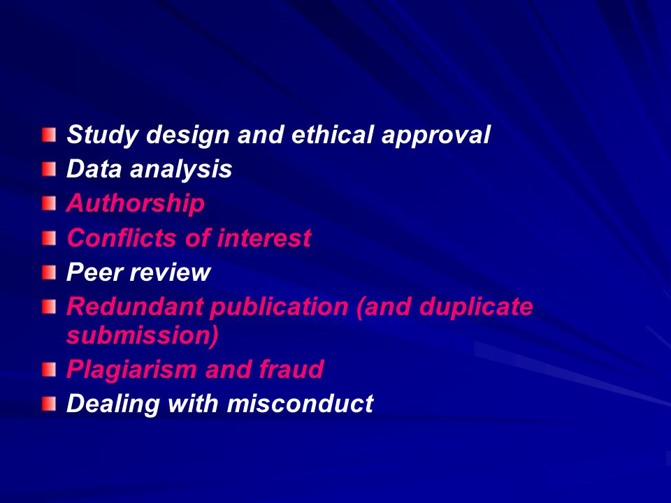 Study design and ethical approval Data analysis Authorship Conflicts of interest Peer review Redundant publication (and duplicate submission) Plagiarism and fraud Dealing with misconduct