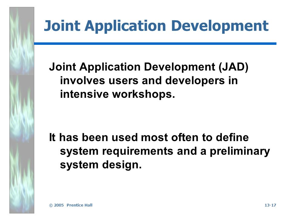 © 2005 Prentice Hall13-17 Joint Application Development Joint Application Development (JAD) involves users and developers in intensive workshops. It h
