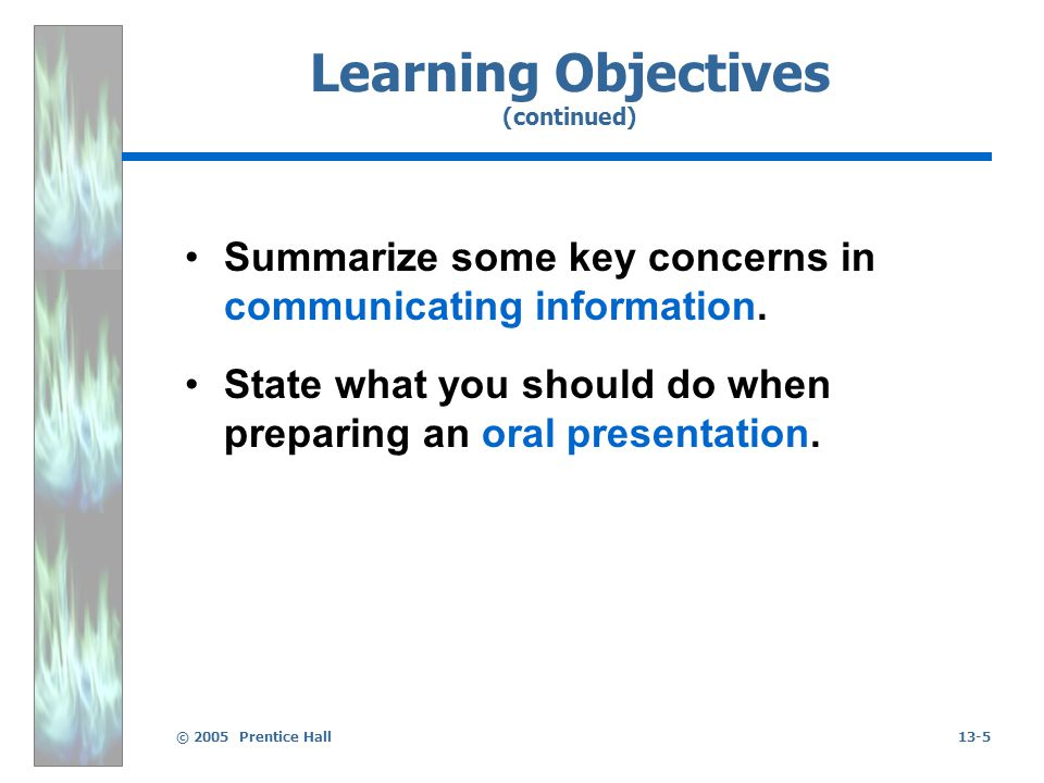 © 2005 Prentice Hall13-5 Learning Objectives (continued) Summarize some key concerns in communicating information. State what you should do when prepa