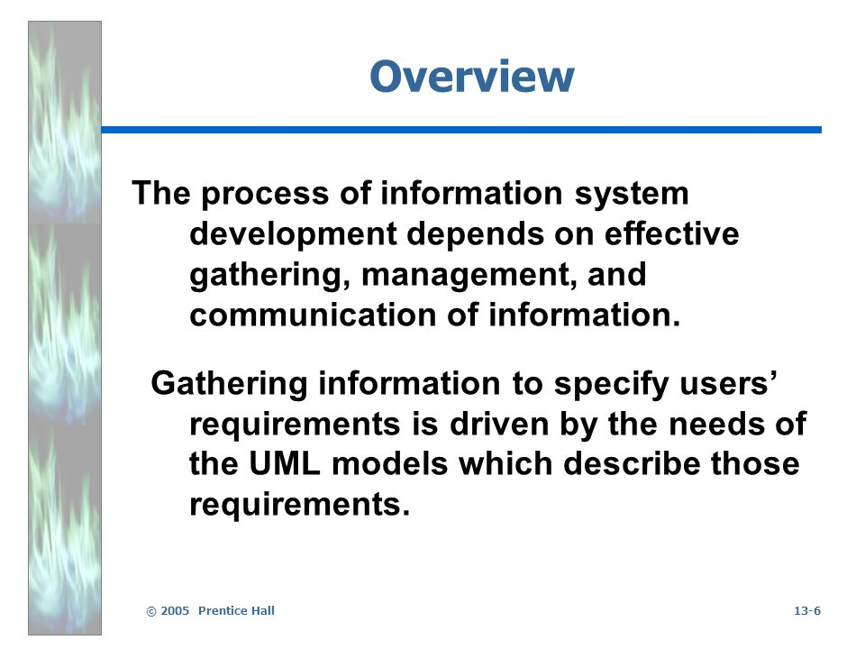 © 2005 Prentice Hall13-6 Overview The process of information system development depends on effective gathering, management, and communication of infor