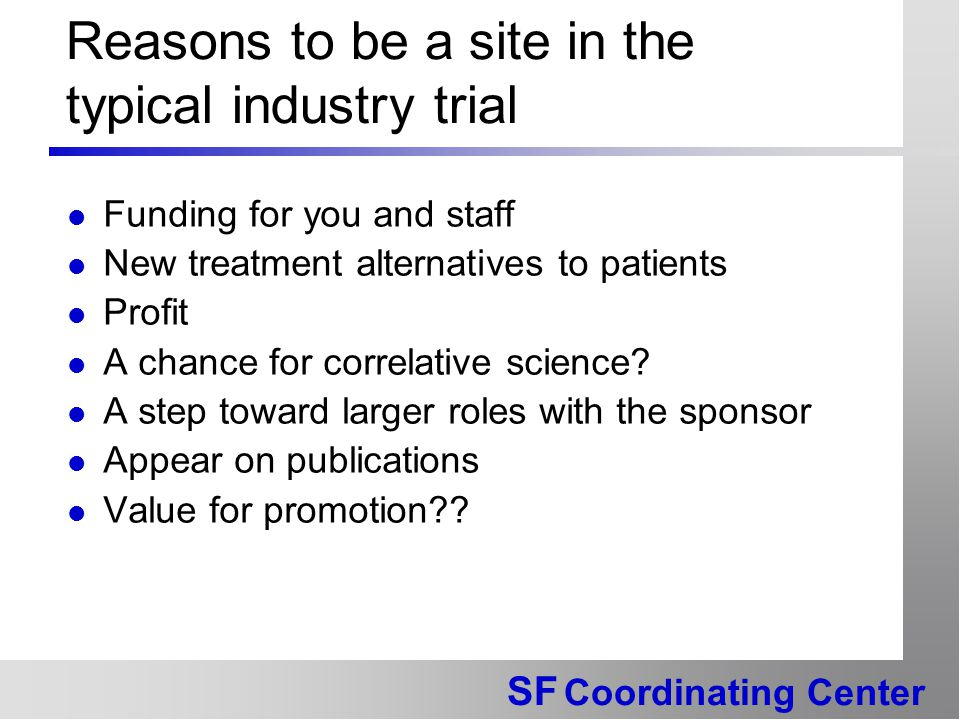 SF Coordinating Center Reasons to be a site in the typical industry trial Funding for you and staff New treatment alternatives to patients Profit A ch