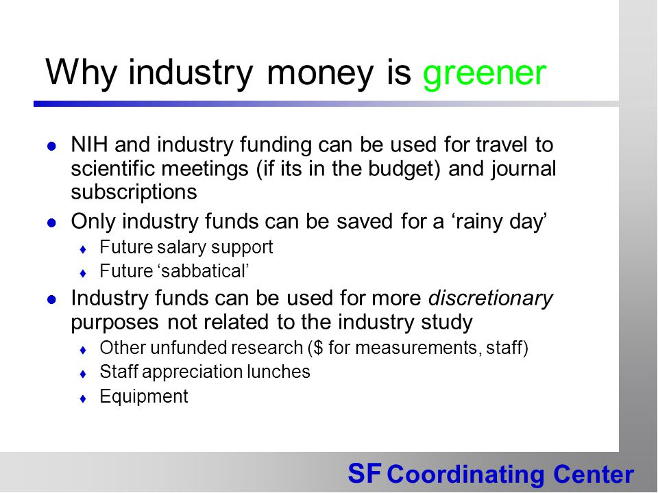 SF Coordinating Center Why industry money is greener NIH and industry funding can be used for travel to scientific meetings (if its in the budget) and journal subscriptions Only industry funds can be saved for a 'rainy day'  Future salary support  Future 'sabbatical' Industry funds can be used for more discretionary purposes not related to the industry study  Other unfunded research ($ for measurements, staff)  Staff appreciation lunches  Equipment
