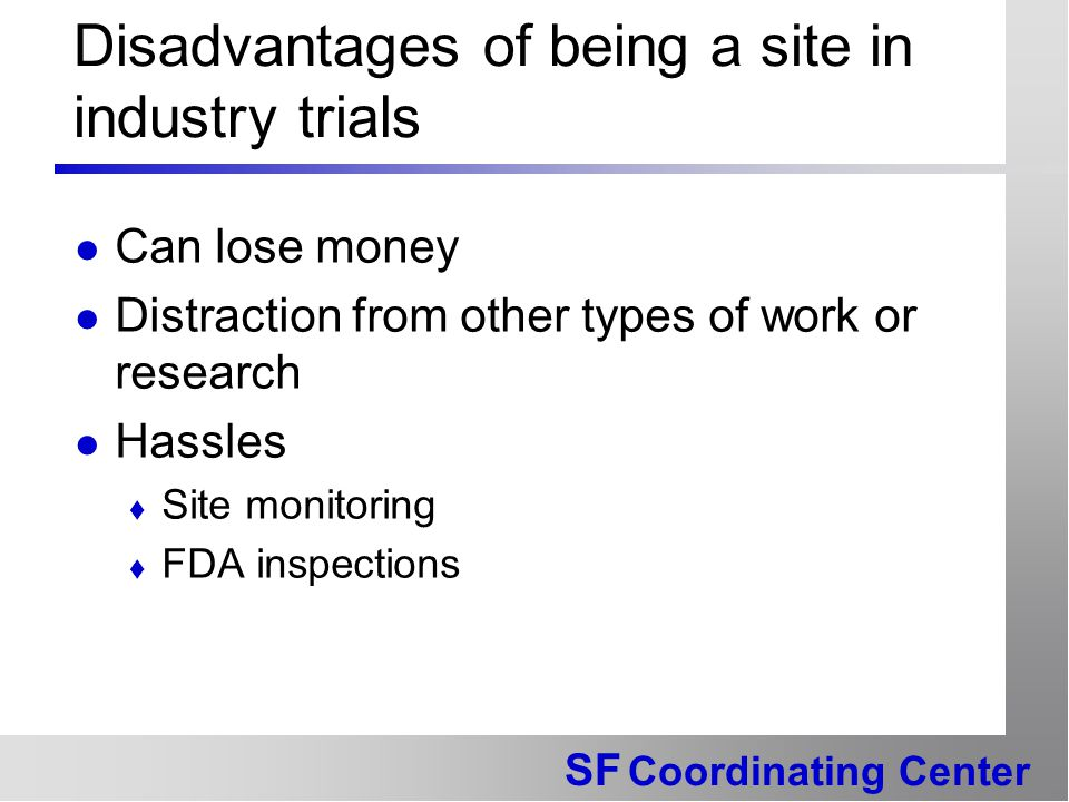 SF Coordinating Center Disadvantages of being a site in industry trials Can lose money Distraction from other types of work or research Hassles  Site monitoring  FDA inspections