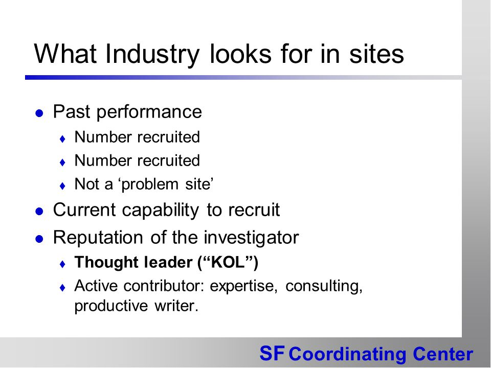SF Coordinating Center What Industry looks for in sites Past performance  Number recruited  Not a 'problem site' Current capability to recruit Reputation of the investigator  Thought leader ( KOL )  Active contributor: expertise, consulting, productive writer.