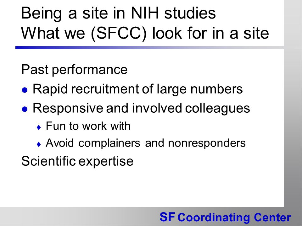 SF Coordinating Center Being a site in NIH studies What we (SFCC) look for in a site Past performance Rapid recruitment of large numbers Responsive and involved colleagues  Fun to work with  Avoid complainers and nonresponders Scientific expertise