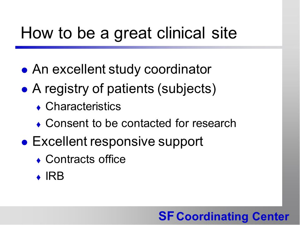 SF Coordinating Center How to be a great clinical site An excellent study coordinator A registry of patients (subjects)  Characteristics  Consent to be contacted for research Excellent responsive support  Contracts office  IRB