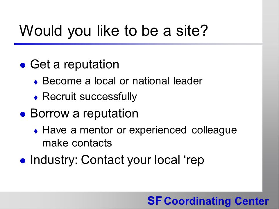SF Coordinating Center Would you like to be a site? Get a reputation  Become a local or national leader  Recruit successfully Borrow a reputation 