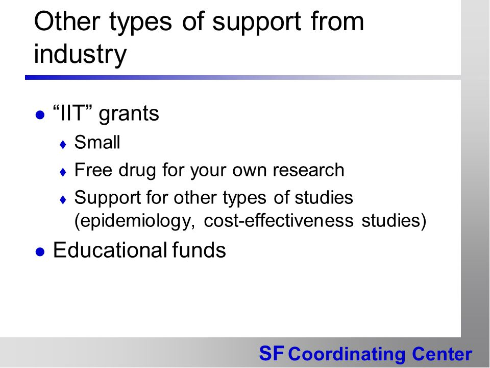 SF Coordinating Center Other types of support from industry IIT grants  Small  Free drug for your own research  Support for other types of studies (epidemiology, cost-effectiveness studies) Educational funds