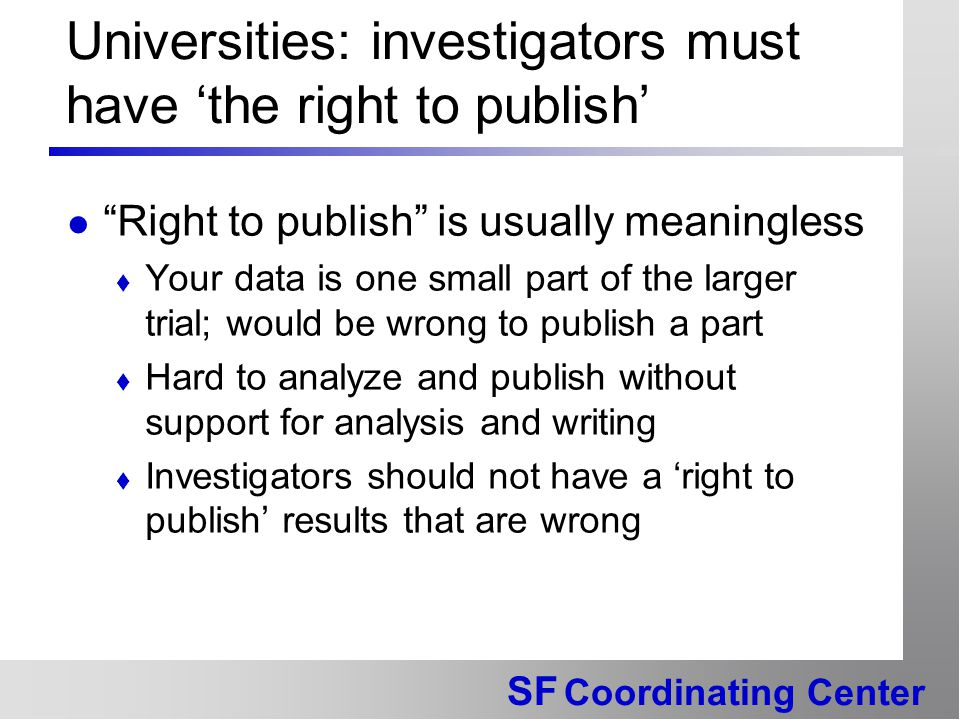 SF Coordinating Center Universities: investigators must have 'the right to publish' Right to publish is usually meaningless  Your data is one small part of the larger trial; would be wrong to publish a part  Hard to analyze and publish without support for analysis and writing  Investigators should not have a 'right to publish' results that are wrong