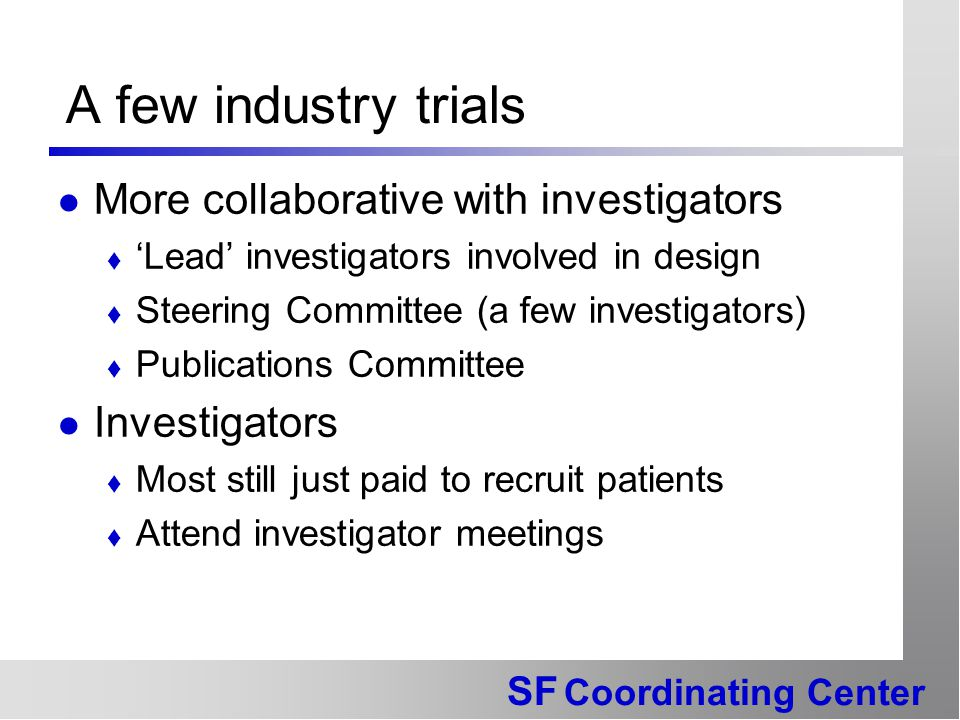 SF Coordinating Center A few industry trials More collaborative with investigators  'Lead' investigators involved in design  Steering Committee (a few investigators)  Publications Committee Investigators  Most still just paid to recruit patients  Attend investigator meetings