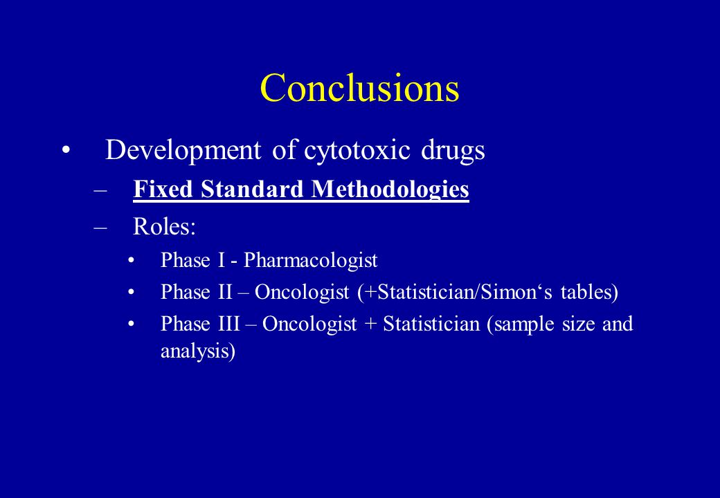 Conclusions Development of cytotoxic drugs –Fixed Standard Methodologies –Roles: Phase I - Pharmacologist Phase II – Oncologist (+Statistician/Simon's