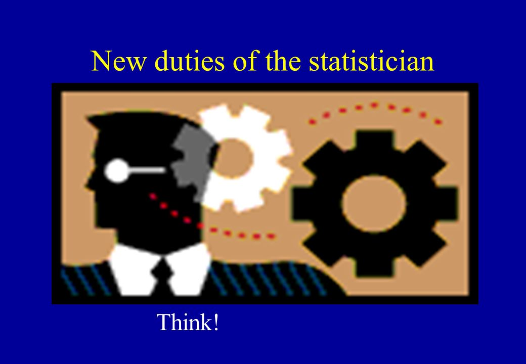 New duties of the statistician Think!
