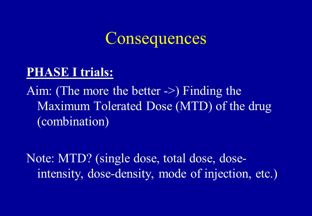 Consequences PHASE I trials: Aim: (The more the better ->) Finding the Maximum Tolerated Dose (MTD) of the drug (combination) Note: MTD? (single dose,