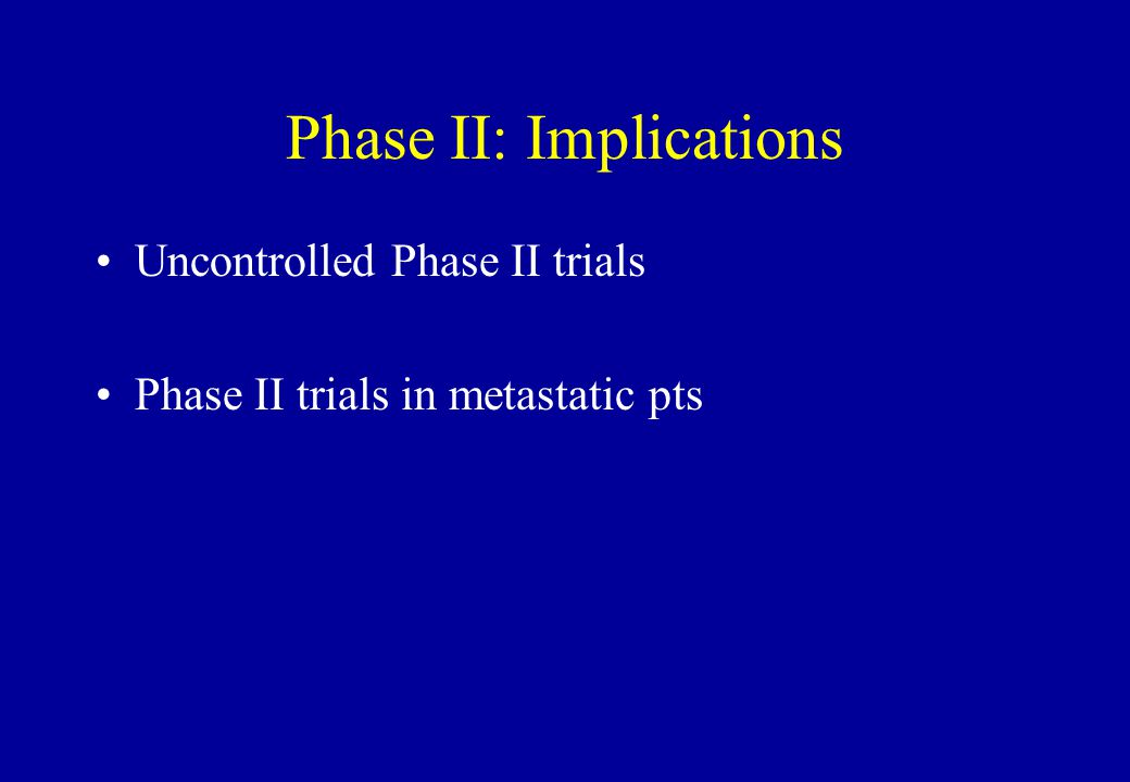 Phase II: Implications Uncontrolled Phase II trials Phase II trials in metastatic pts