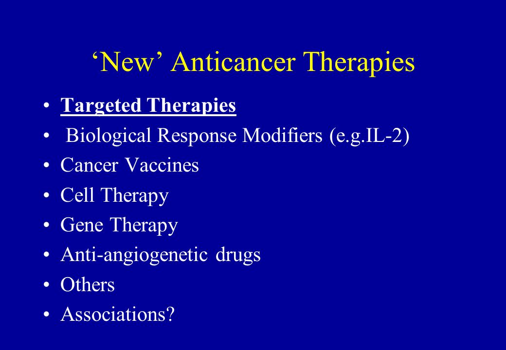 'New' Anticancer Therapies Targeted Therapies Biological Response Modifiers (e.g.IL-2) Cancer Vaccines Cell Therapy Gene Therapy Anti-angiogenetic dru