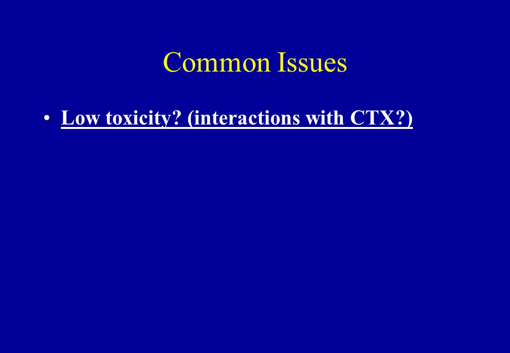 Common Issues Low toxicity? (interactions with CTX?)