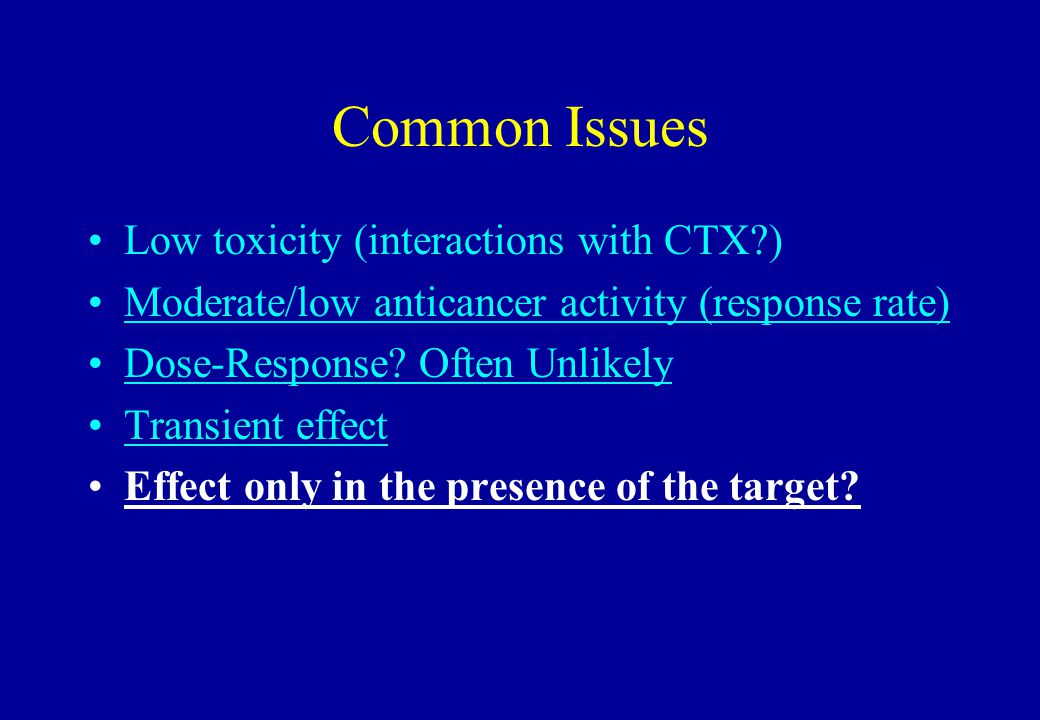 Common Issues Low toxicity (interactions with CTX?) Moderate/low anticancer activity (response rate) Dose-Response? Often Unlikely Transient effect Ef
