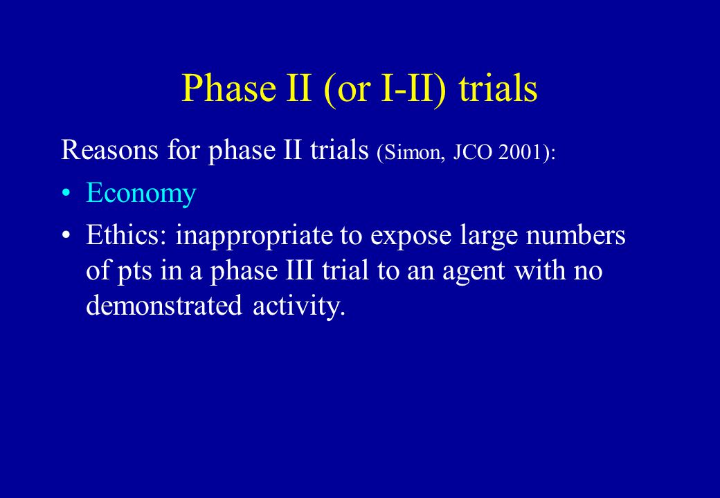 Phase II (or I-II) trials Reasons for phase II trials (Simon, JCO 2001): Economy Ethics: inappropriate to expose large numbers of pts in a phase III t
