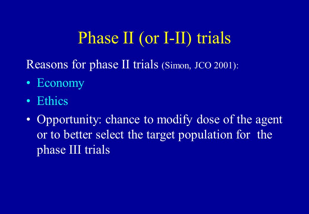 Phase II (or I-II) trials Reasons for phase II trials (Simon, JCO 2001): Economy Ethics Opportunity: chance to modify dose of the agent or to better s