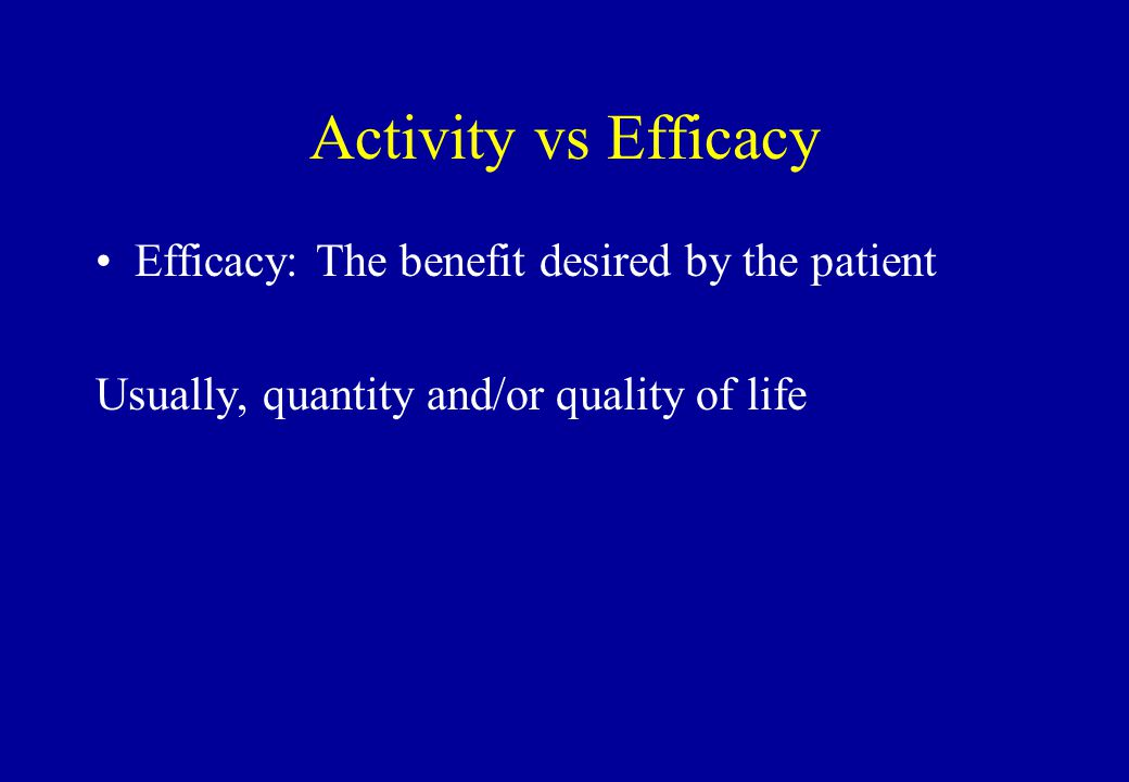 Activity vs Efficacy Efficacy: The benefit desired by the patient Usually, quantity and/or quality of life