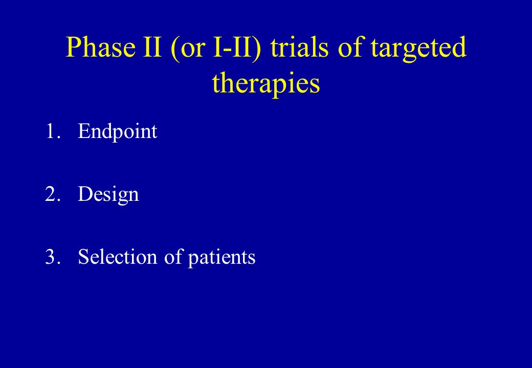 Phase II (or I-II) trials of targeted therapies 1.Endpoint 2.Design 3.Selection of patients