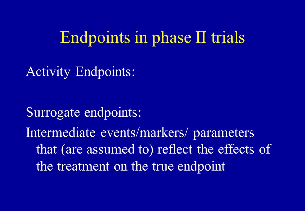 Endpoints in phase II trials Activity Endpoints: Surrogate endpoints: Intermediate events/markers/ parameters that (are assumed to) reflect the effect