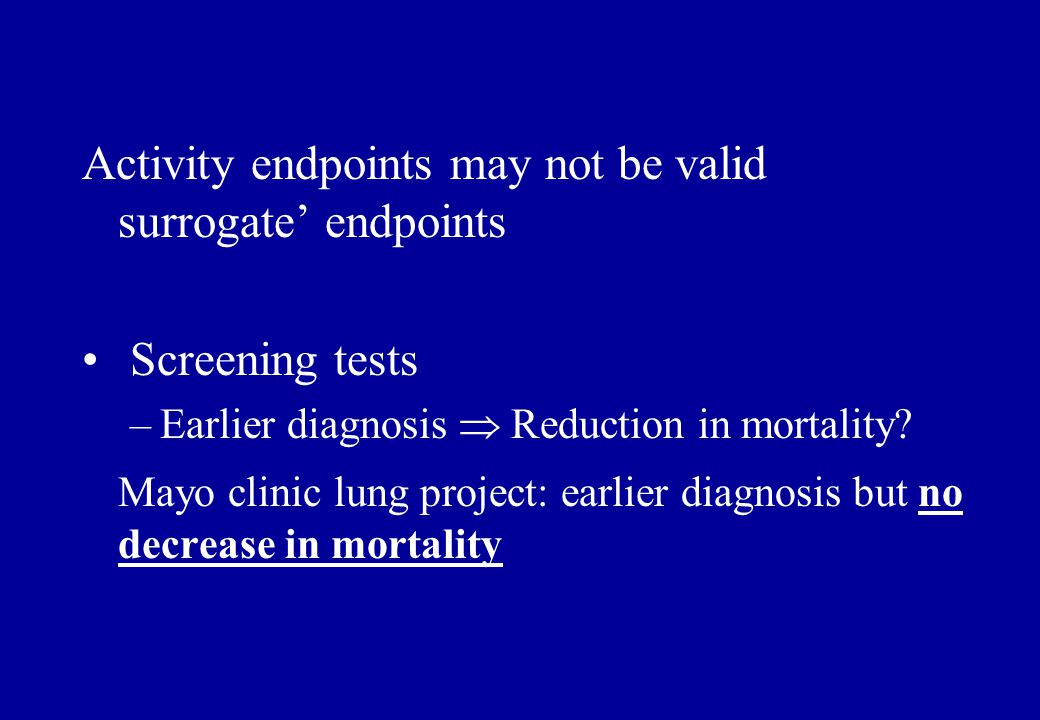 Activity endpoints may not be valid surrogate' endpoints Screening tests –Earlier diagnosis  Reduction in mortality? Mayo clinic lung project: earlie